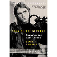 Serving The Servant, Remembering Kurt Cobain (Book by Danny Goldberg)