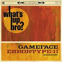"Gameface / Errortype: 11- Whats Up Bro? split 10"""